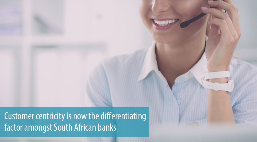 Customer centricity is now the differentiating factor amongst South African banks