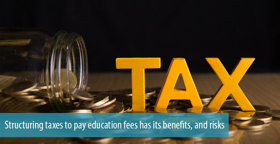 Structuring taxes to pay education fees has its benefits, and risks